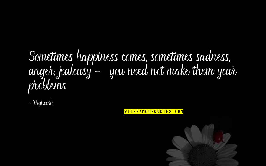 Happiness Comes Quotes By Rajneesh: Sometimes happiness comes, sometimes sadness, anger, jealousy -