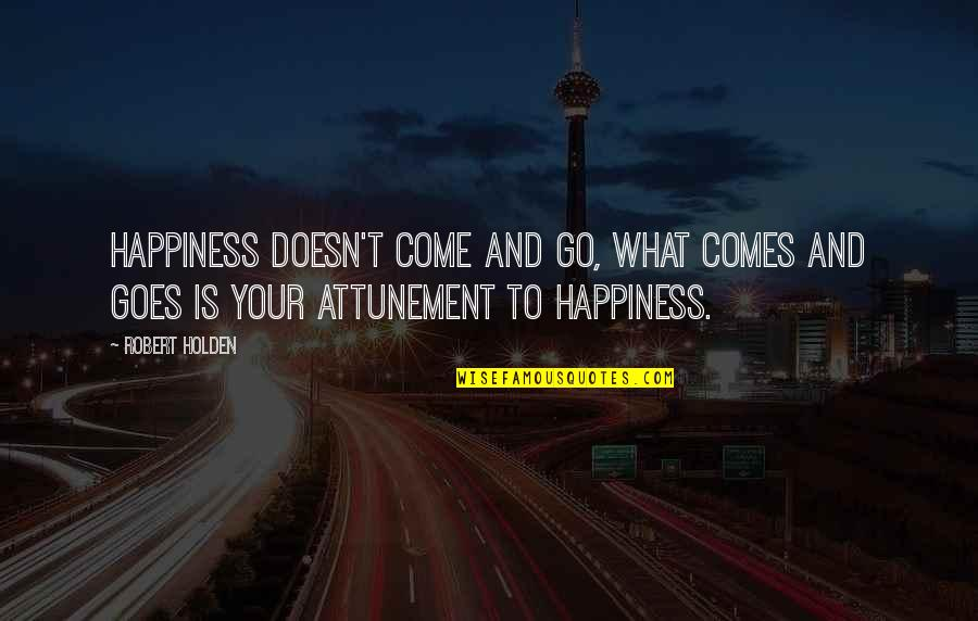 Happiness Comes Quotes By Robert Holden: Happiness doesn't come and go, what comes and