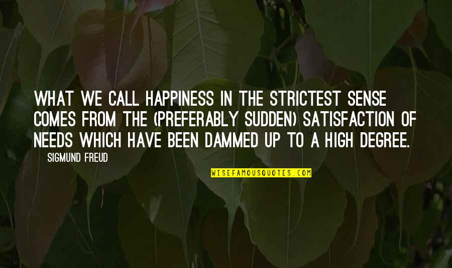 Happiness Comes Quotes By Sigmund Freud: What we call happiness in the strictest sense