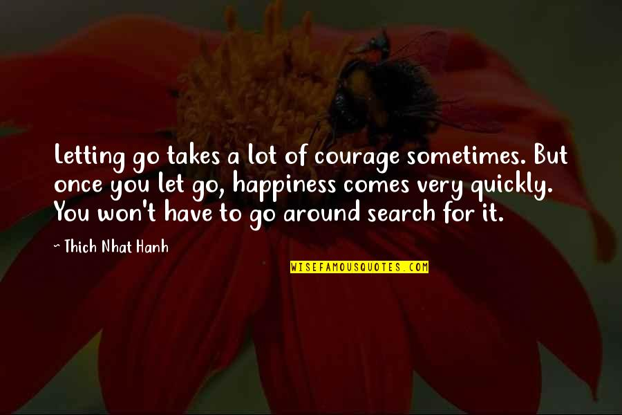 Happiness Comes Quotes By Thich Nhat Hanh: Letting go takes a lot of courage sometimes.