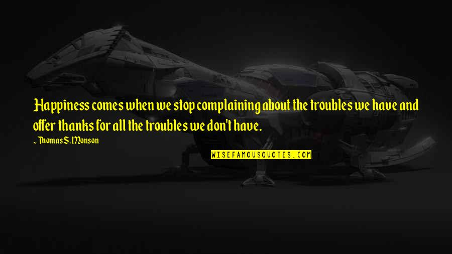Happiness Comes Quotes By Thomas S. Monson: Happiness comes when we stop complaining about the