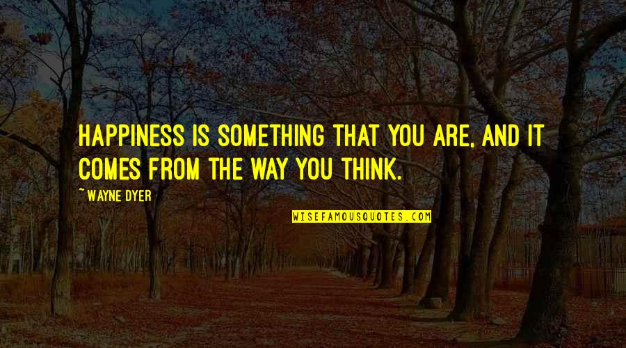 Happiness Comes Quotes By Wayne Dyer: Happiness is something that you are, and it