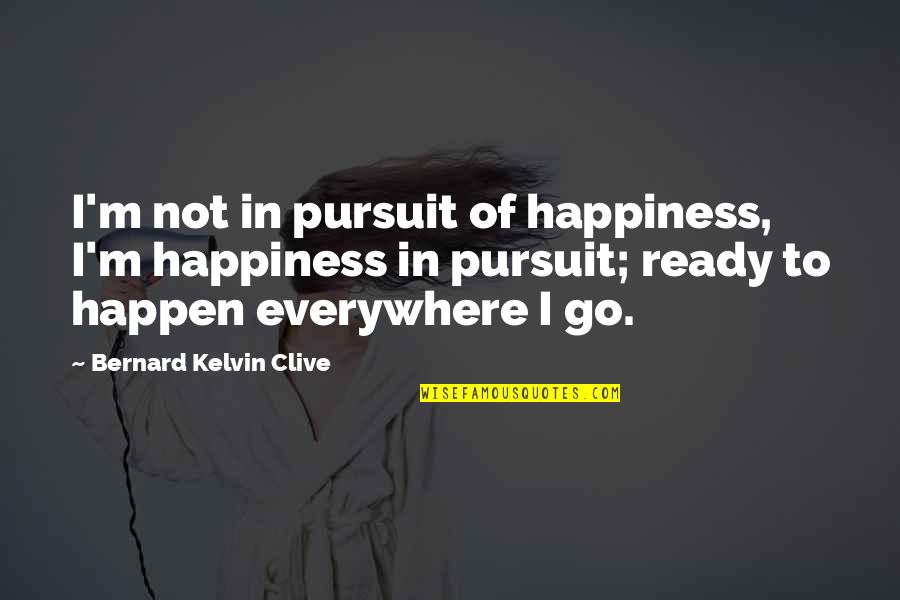 Happiness Is Everywhere Quotes By Bernard Kelvin Clive: I'm not in pursuit of happiness, I'm happiness