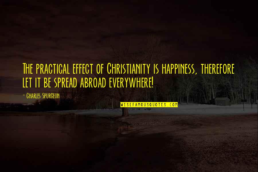 Happiness Is Everywhere Quotes By Charles Spurgeon: The practical effect of Christianity is happiness, therefore