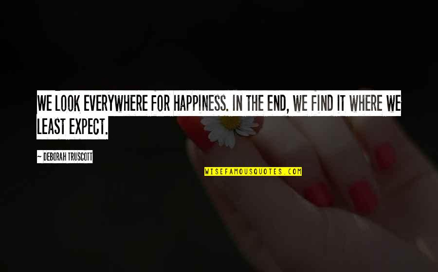 Happiness Is Everywhere Quotes By Deborah Truscott: We look everywhere for happiness. In the end,