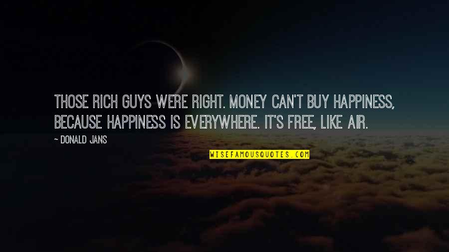 Happiness Is Everywhere Quotes By Donald Jans: Those rich guys were right. Money can't buy