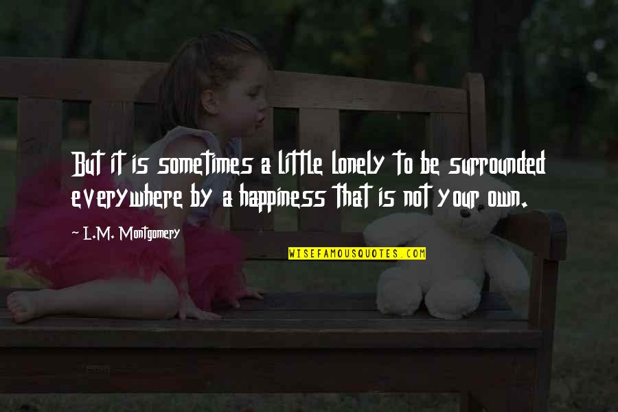 Happiness Is Everywhere Quotes By L.M. Montgomery: But it is sometimes a little lonely to