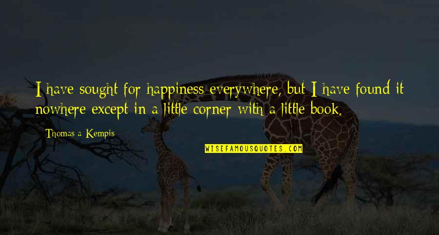 Happiness Is Everywhere Quotes By Thomas A Kempis: I have sought for happiness everywhere, but I
