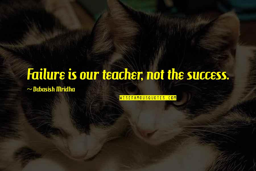 Happiness Is Success Quotes By Debasish Mridha: Failure is our teacher, not the success.