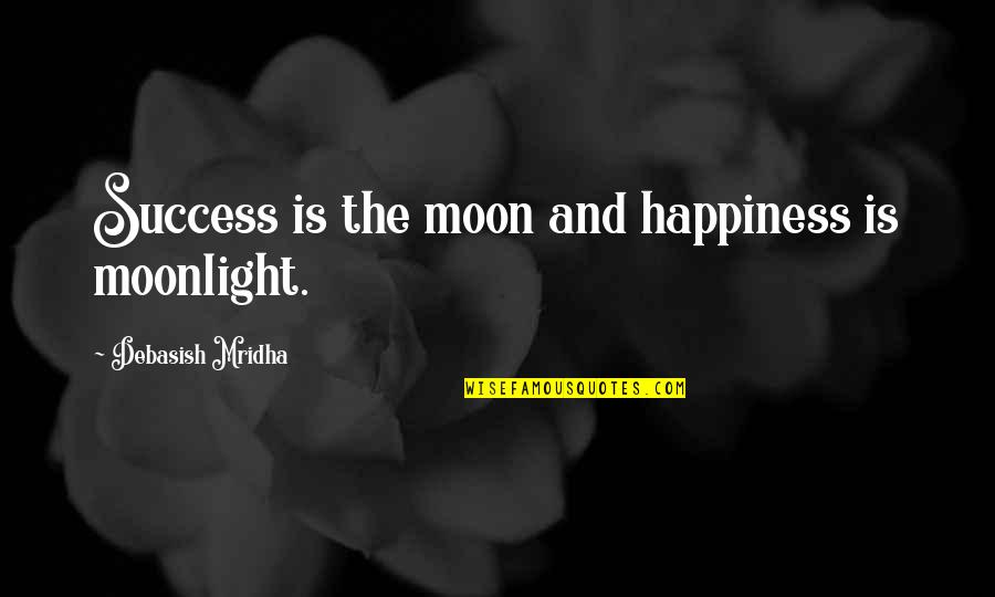 Happiness Is Success Quotes By Debasish Mridha: Success is the moon and happiness is moonlight.