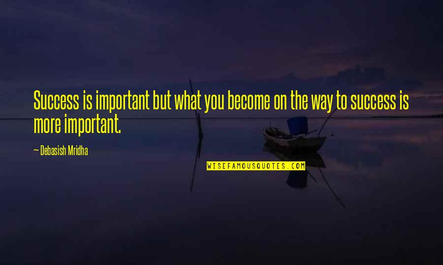 Happiness Is Success Quotes By Debasish Mridha: Success is important but what you become on