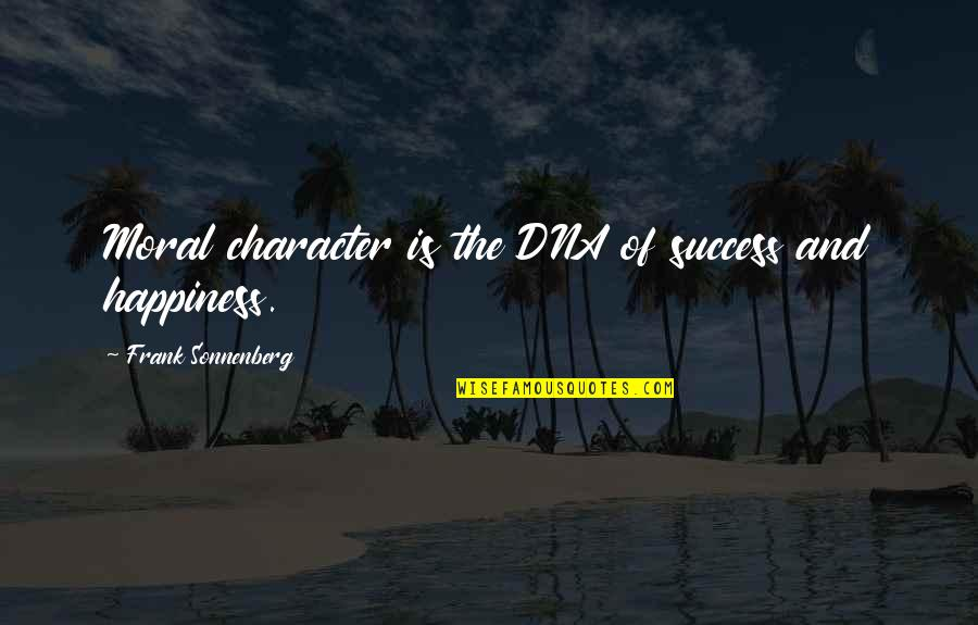 Happiness Is Success Quotes By Frank Sonnenberg: Moral character is the DNA of success and