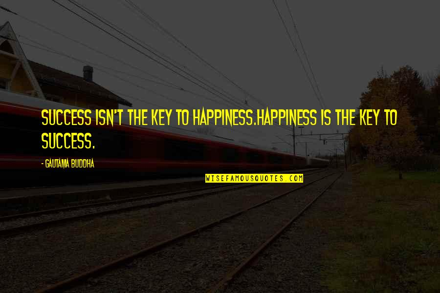 Happiness Is Success Quotes By Gautama Buddha: Success isn't the key to happiness.Happiness is the