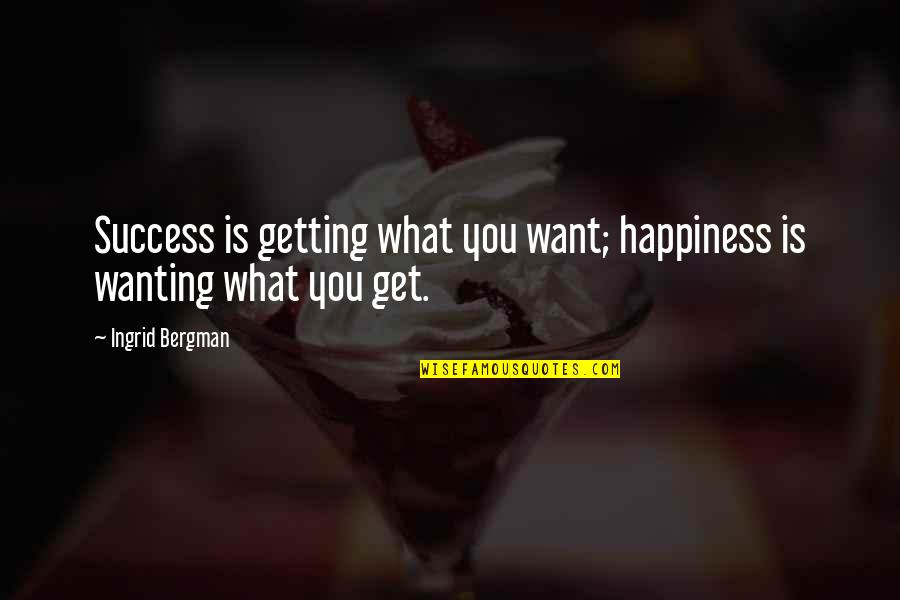 Happiness Is Success Quotes By Ingrid Bergman: Success is getting what you want; happiness is
