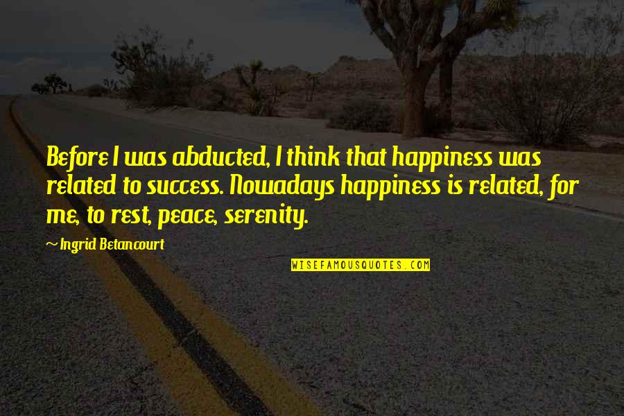 Happiness Is Success Quotes By Ingrid Betancourt: Before I was abducted, I think that happiness