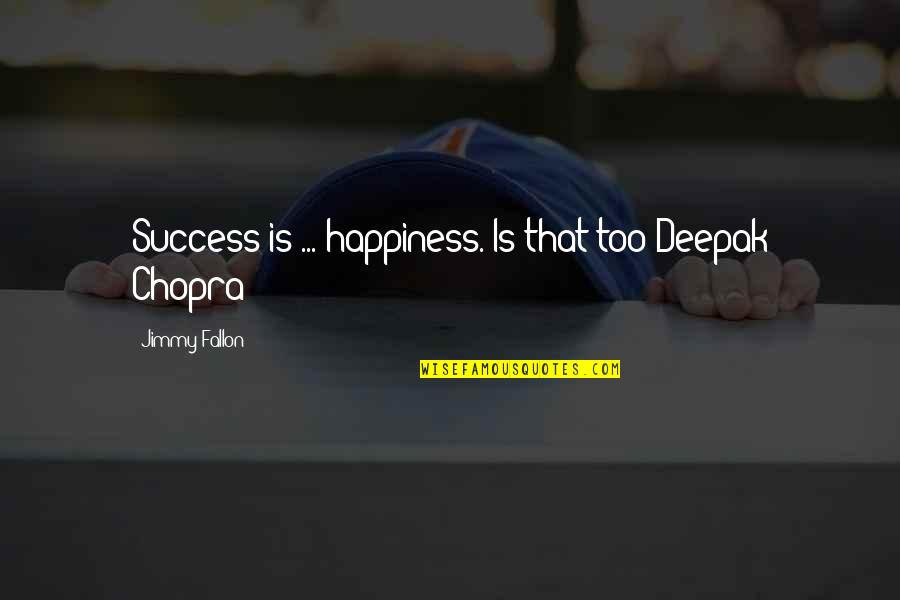 Happiness Is Success Quotes By Jimmy Fallon: Success is ... happiness. Is that too Deepak