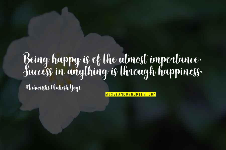 Happiness Is Success Quotes By Maharishi Mahesh Yogi: Being happy is of the utmost importance. Success