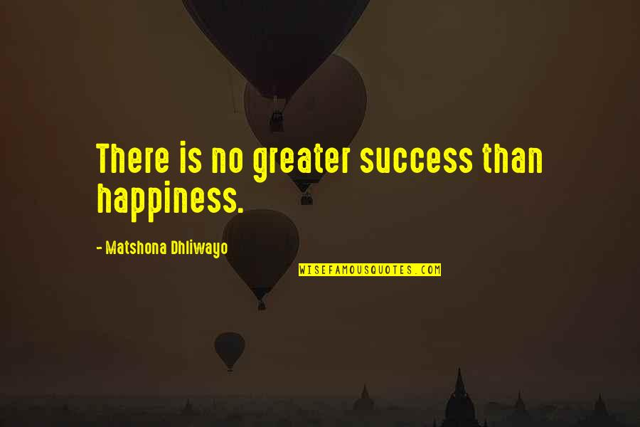 Happiness Is Success Quotes By Matshona Dhliwayo: There is no greater success than happiness.