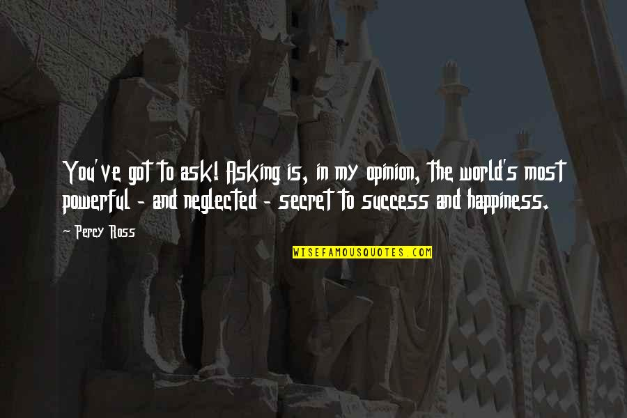 Happiness Is Success Quotes By Percy Ross: You've got to ask! Asking is, in my