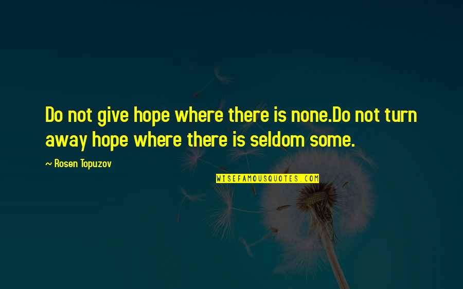 Happiness Is Success Quotes By Rosen Topuzov: Do not give hope where there is none.Do