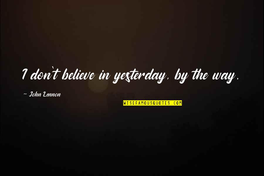 Happiness Lennon Quotes By John Lennon: I don't believe in yesterday, by the way.