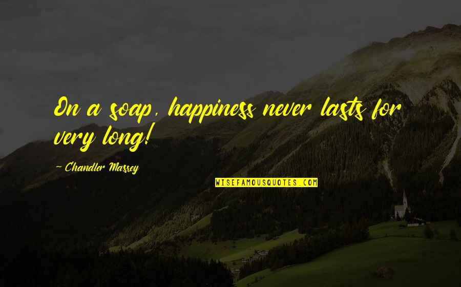 Happiness Never Lasts Quotes By Chandler Massey: On a soap, happiness never lasts for very