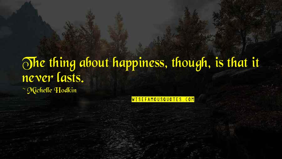 Happiness Never Lasts Quotes By Michelle Hodkin: The thing about happiness, though, is that it