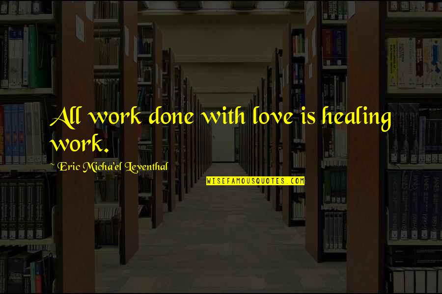Happiness Patrol Quotes By Eric Micha'el Leventhal: All work done with love is healing work.