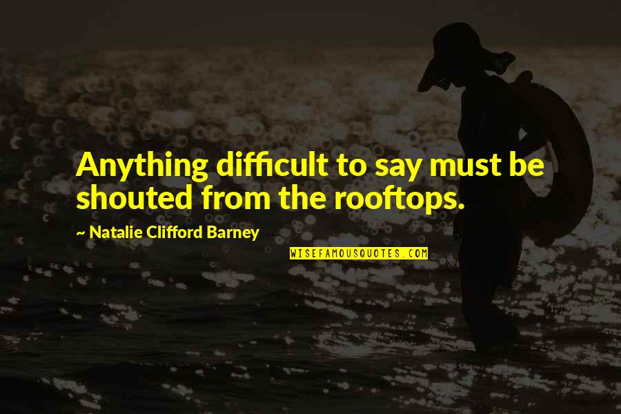 Happiness Patrol Quotes By Natalie Clifford Barney: Anything difficult to say must be shouted from