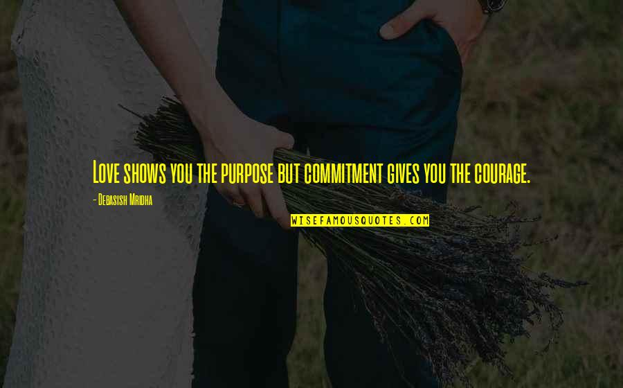 Happiness Shows Quotes By Debasish Mridha: Love shows you the purpose but commitment gives