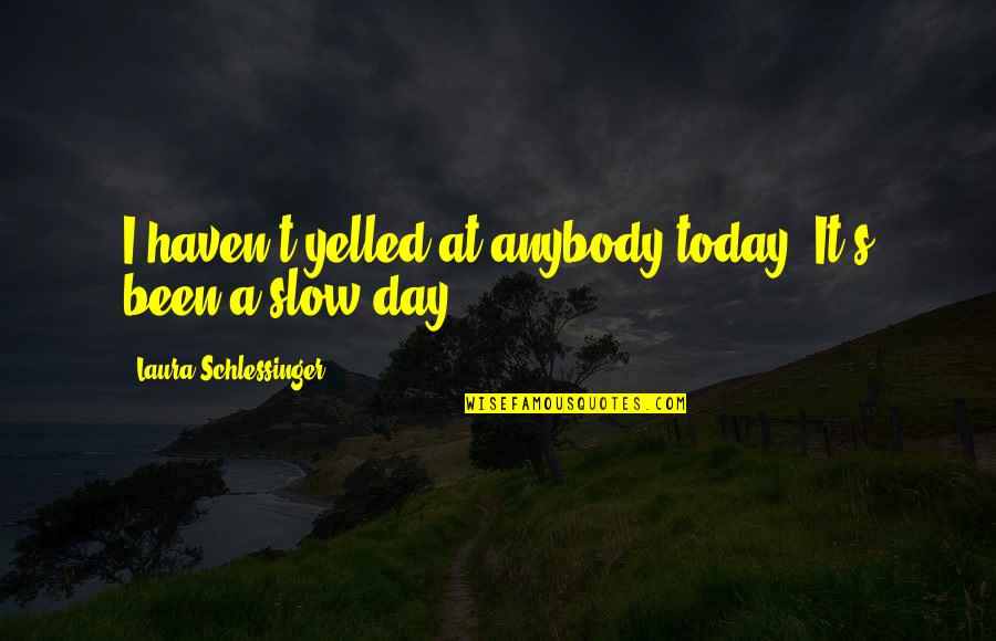 Happiness Shows Quotes By Laura Schlessinger: I haven't yelled at anybody today. It's been