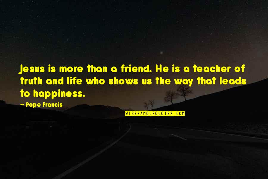 Happiness Shows Quotes By Pope Francis: Jesus is more than a friend. He is