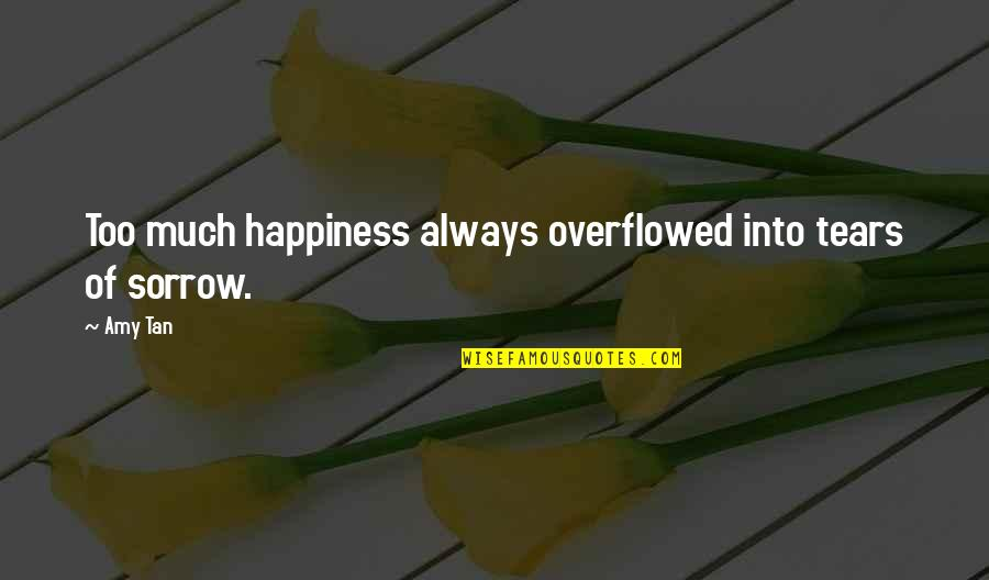 Happiness Then Sadness Quotes By Amy Tan: Too much happiness always overflowed into tears of