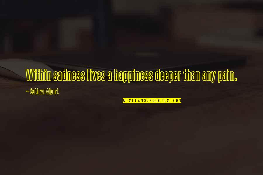 Happiness Then Sadness Quotes By Cathryn Alpert: Within sadness lives a happiness deeper than any