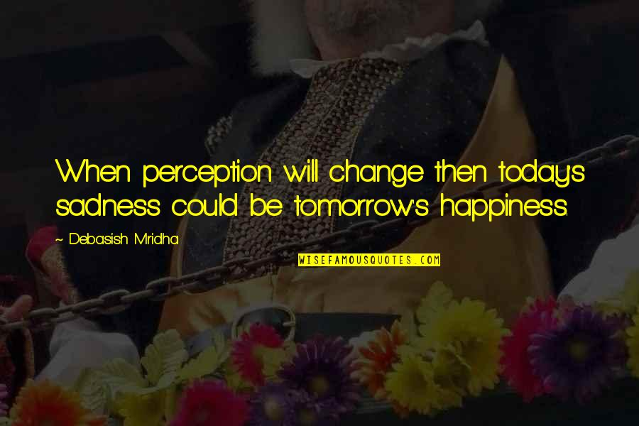Happiness Then Sadness Quotes By Debasish Mridha: When perception will change then today's sadness could