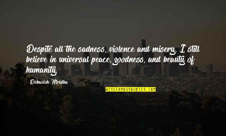 Happiness Then Sadness Quotes By Debasish Mridha: Despite all the sadness, violence and misery, I