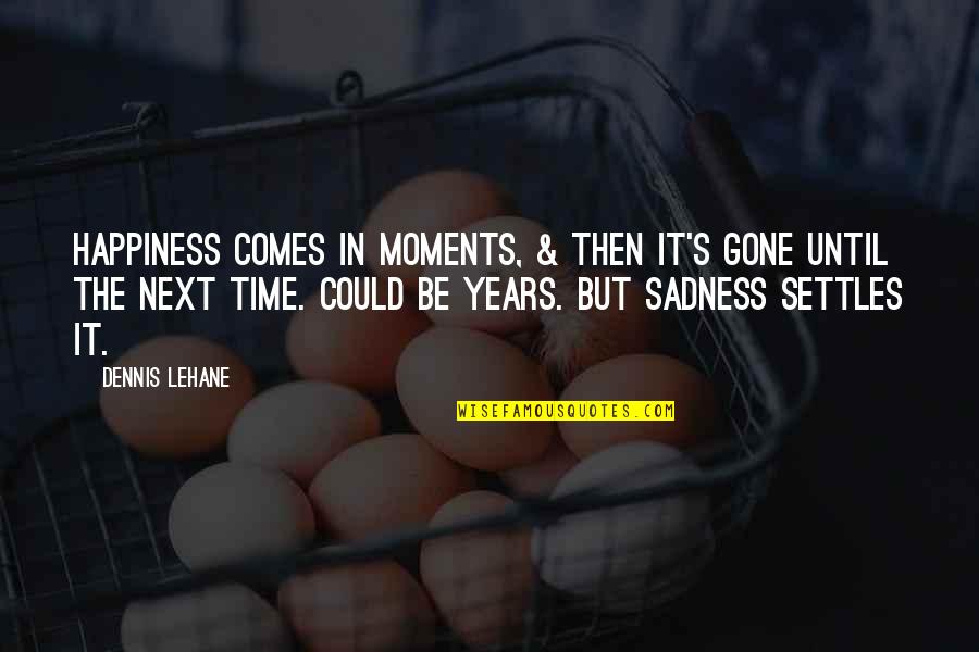 Happiness Then Sadness Quotes By Dennis Lehane: Happiness comes in moments, & then it's gone