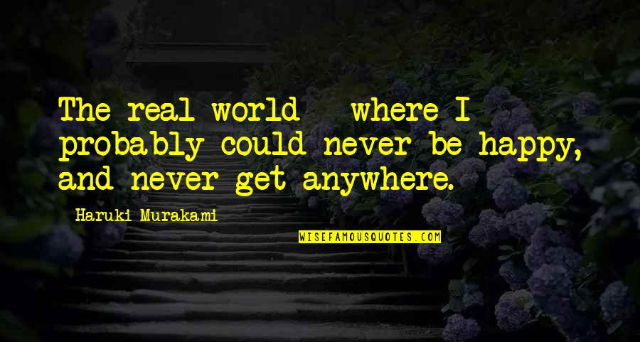 Happiness Then Sadness Quotes By Haruki Murakami: The real world - where I probably could