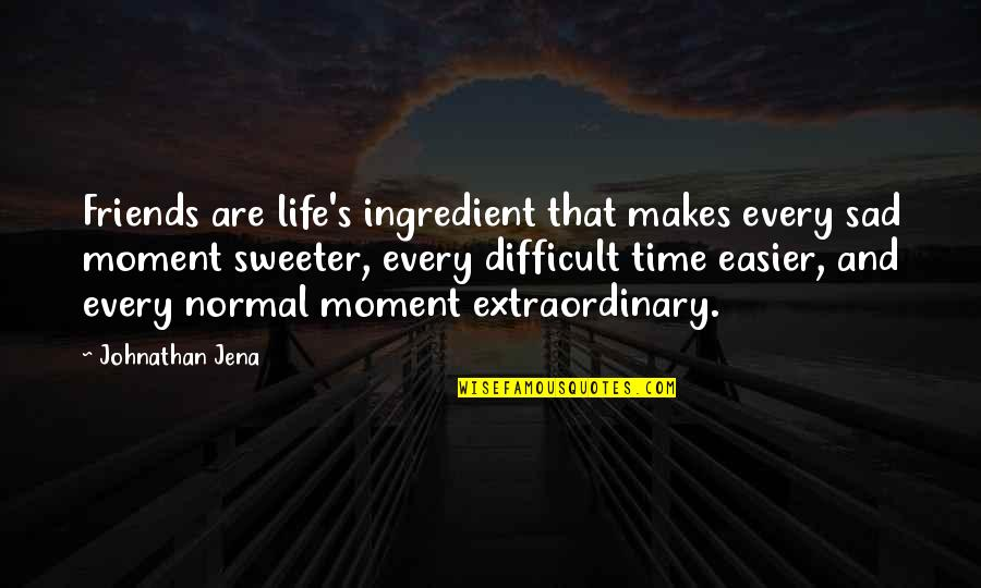 Happiness Then Sadness Quotes By Johnathan Jena: Friends are life's ingredient that makes every sad