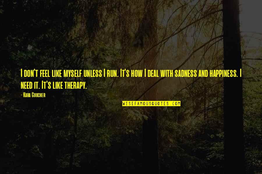 Happiness Then Sadness Quotes By Kara Goucher: I don't feel like myself unless I run.