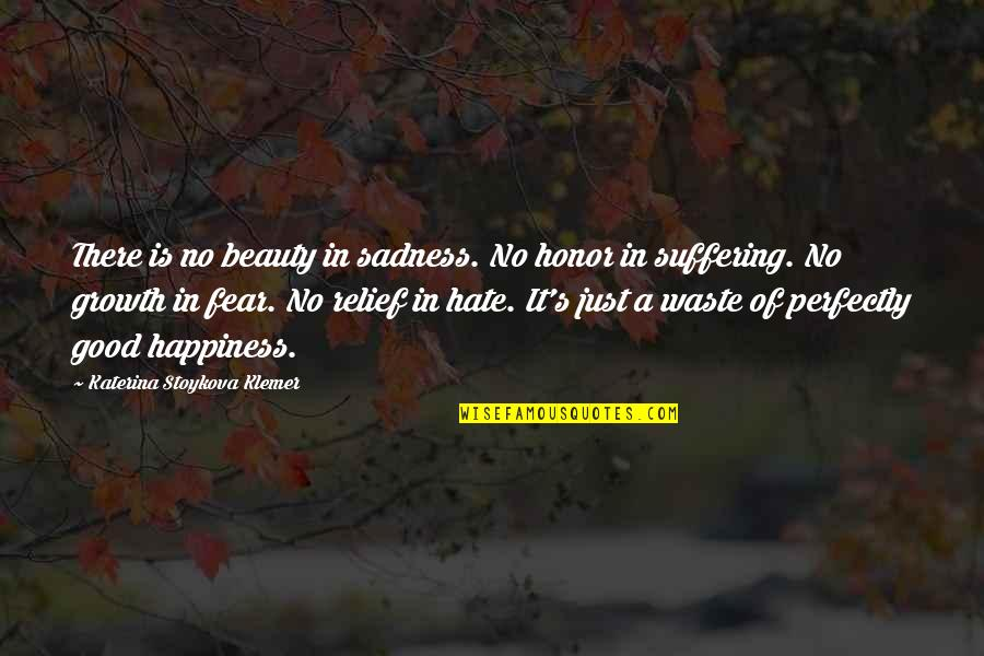 Happiness Then Sadness Quotes By Katerina Stoykova Klemer: There is no beauty in sadness. No honor