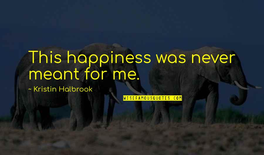 Happiness Then Sadness Quotes By Kristin Halbrook: This happiness was never meant for me.