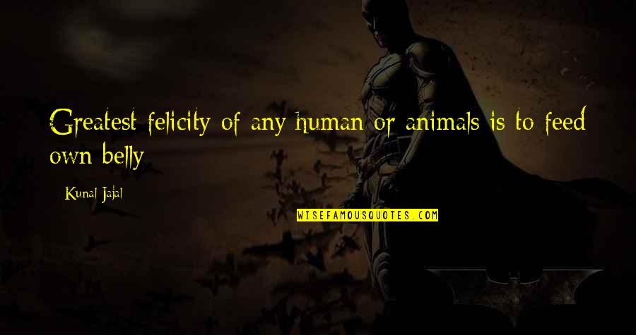 Happiness Then Sadness Quotes By Kunal Jajal: Greatest felicity of any human or animals is