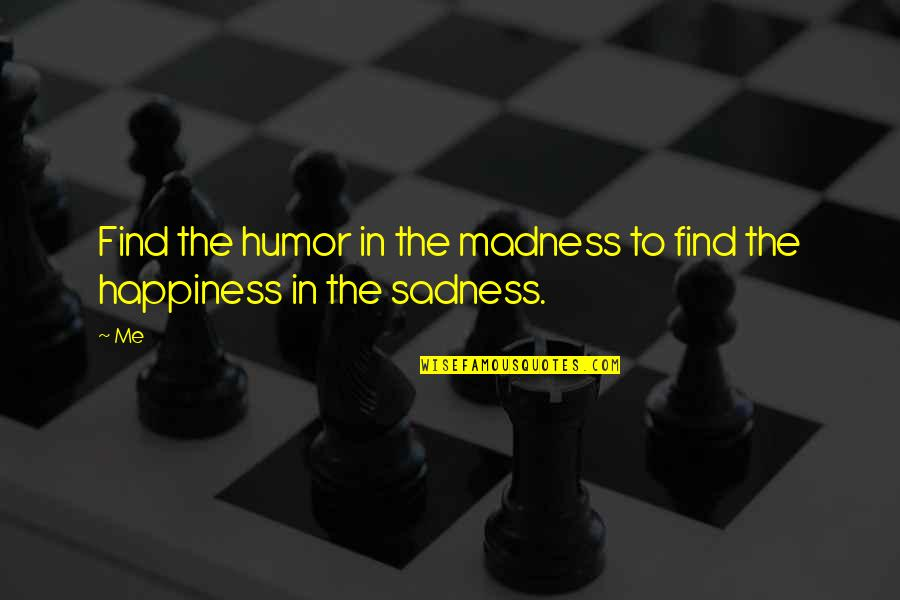 Happiness Then Sadness Quotes By Me: Find the humor in the madness to find