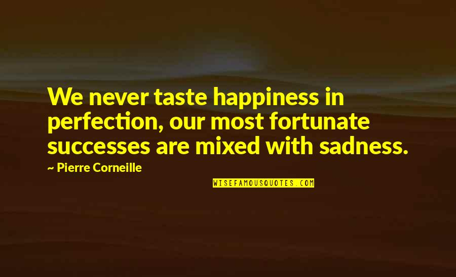 Happiness Then Sadness Quotes By Pierre Corneille: We never taste happiness in perfection, our most