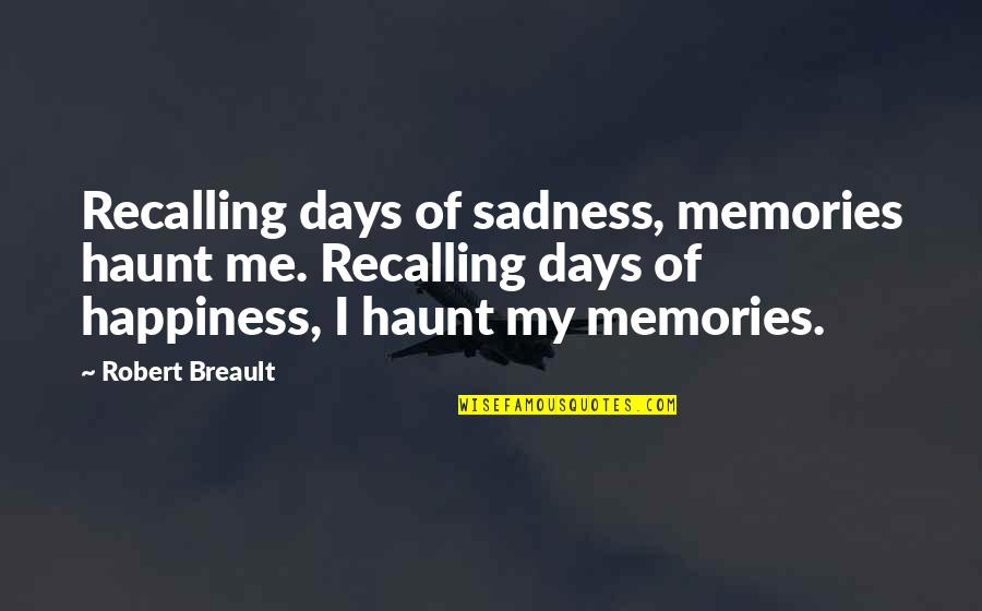 Happiness Then Sadness Quotes By Robert Breault: Recalling days of sadness, memories haunt me. Recalling