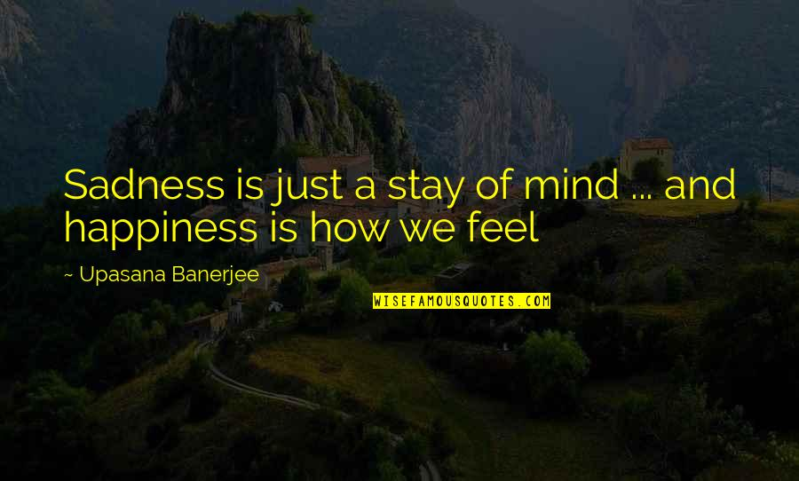 Happiness Then Sadness Quotes By Upasana Banerjee: Sadness is just a stay of mind ...