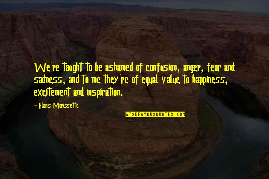 Happiness To Sadness Quotes By Alanis Morissette: We're taught to be ashamed of confusion, anger,