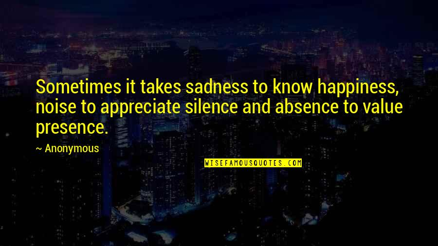 Happiness To Sadness Quotes By Anonymous: Sometimes it takes sadness to know happiness, noise