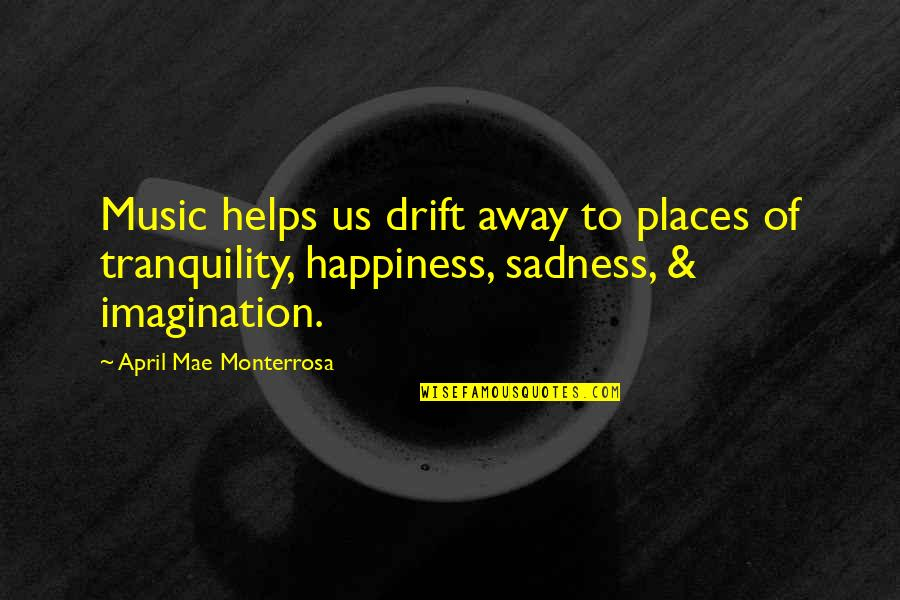 Happiness To Sadness Quotes By April Mae Monterrosa: Music helps us drift away to places of